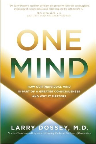 One Mind: How Our Individual Mind Is Part of a Greater Consciousness and Why It Matters  by Larry Dossey M.D.
