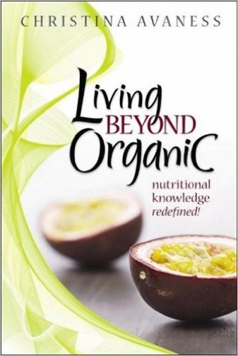 Living Beyond Organic: nutritional knowledge redefined! By Christina Avaness
