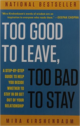 Too Good to Leave, Too Bad to Stay: A Step-by-Step Guide to Help You Decide Whether to Stay In or Get Out of Your Relationship  by Mira Kirshenbaum