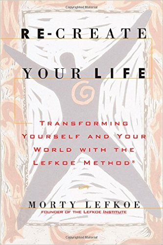 Re-Create Your Life: Transforming Your Life And Your World With The Lefkoe Method by Morty Lefkoe